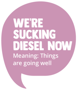 We're Sucking Diesel Now! Meaning: Things are going well